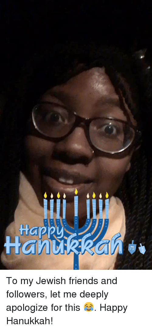 happy hanukkah: Happy <p>To my Jewish friends and followers, let me deeply apologize for this 😂. Happy Hanukkah!</p>