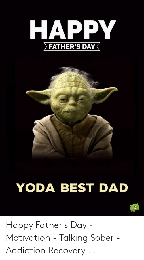 Happy Fathers Day Meme: HAPPY  > FATHER'S DAY  YODA BEST DAD Happy Father's Day - Motivation - Talking Sober - Addiction Recovery ...