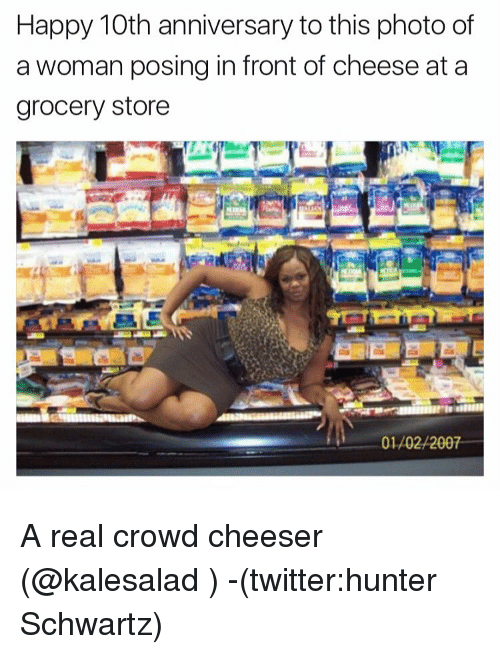 Funny, Meme, and Cheese: Happy 10th anniversary to this photo of  a woman posing in front of cheese at a  grocery store  0102/2007 A real crowd cheeser (@kalesalad ) -(twitter:hunter Schwartz)