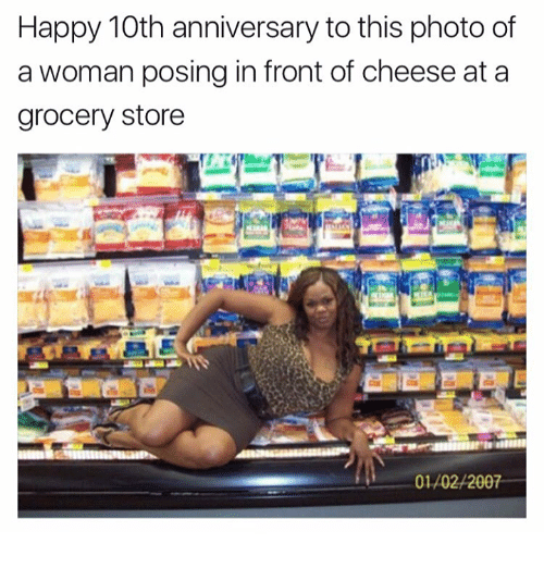 Memes, 🤖, and Cheese: Happy 10th anniversary to this photo of  a woman posing in front of cheese at a  grocery store  0102/2007
