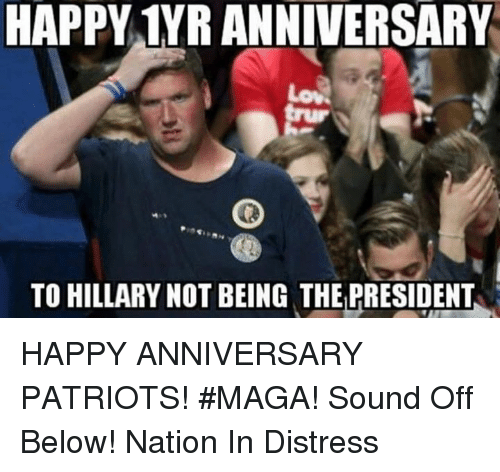 Memes, Patriotic, and Happy: HAPPY 1YR ANNIVERSARY  TO HILLARY NOT BEING THE PRESIDENT HAPPY ANNIVERSARY PATRIOTS!  #MAGA!  Sound Off Below!     Nation In Distress