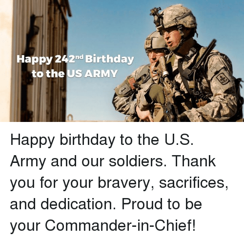 Birthday, Soldiers, and Army: Happy 242nd Birthday  to the US ARMY Happy birthday to the U.S. Army and our soldiers. Thank you for your bravery, sacrifices, and dedication. Proud to be your Commander-in-Chief!