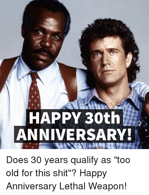 """Memes, Lethal Weapon, and 🤖: HAPPY 30th  ANNIVERSARY! Does 30 years qualify as """"too old for this shit""""? Happy Anniversary Lethal Weapon!"""