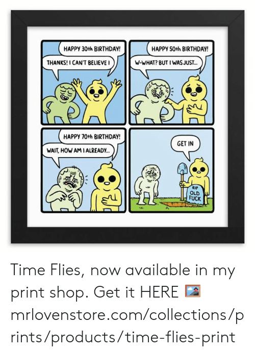 30Th: HAPPY 30th BIRTHDAY  HAPPY 50th BIRTHDAY  THANKS! I CAN'T BELIEVEI  W-WHAT? BUT I WASJUS.T...  HAPPY 70th BIRTHDAY  GET IN  WAIT, HOW AMIALREADY..  RIP  OLD  FUCK Time Flies, now available in my print shop.  Get it HERE 🖼 mrlovenstore.com/collections/prints/products/time-flies-print