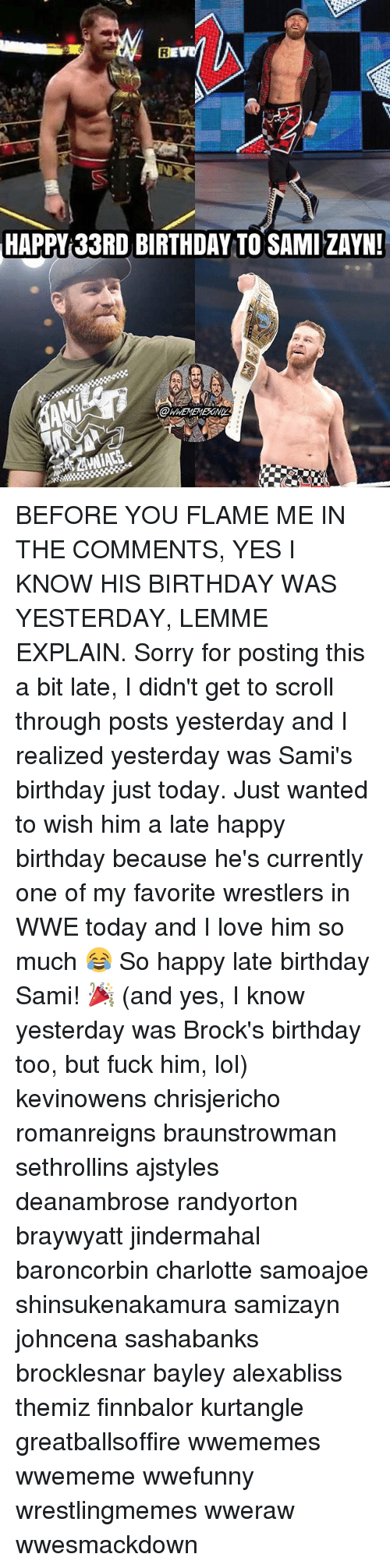 Bayley: HAPPY 33RD BIRTHDAY TO SAMI ZAYN!  @WWEMEMEEONI BEFORE YOU FLAME ME IN THE COMMENTS, YES I KNOW HIS BIRTHDAY WAS YESTERDAY, LEMME EXPLAIN. Sorry for posting this a bit late, I didn't get to scroll through posts yesterday and I realized yesterday was Sami's birthday just today. Just wanted to wish him a late happy birthday because he's currently one of my favorite wrestlers in WWE today and I love him so much 😂 So happy late birthday Sami! 🎉 (and yes, I know yesterday was Brock's birthday too, but fuck him, lol) kevinowens chrisjericho romanreigns braunstrowman sethrollins ajstyles deanambrose randyorton braywyatt jindermahal baroncorbin charlotte samoajoe shinsukenakamura samizayn johncena sashabanks brocklesnar bayley alexabliss themiz finnbalor kurtangle greatballsoffire wwememes wwememe wwefunny wrestlingmemes wweraw wwesmackdown