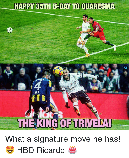 b day: HAPPY 35TH B-DAY TO QUARESMA  20  ISLA  id  THE KING OF TRIVELA What a signature move he has! 🤩 HBD Ricardo 🎂