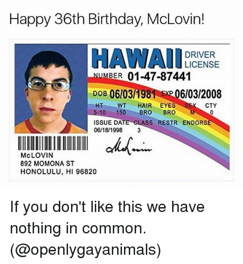 cty: Happy 36th Birthday, McLovin  DRIVER  LICENSE  BER 01-47-87441  DOB 06103198  EMP 06/03/2008  HT WT  HAIR EYES  SEK CTY  5-10 150  BRO  BRO  M  ISSUE DATE CLASS  RESTR ENDORSE  06/18/1998  3  McLOVIN  892 MOMONA ST  HONOLULU, HI 96820 If you don't like this we have nothing in common. (@openlygayanimals)