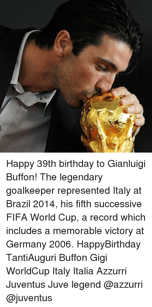 Memorals: Happy 39th birthday to Gianluigi Buffon! The legendary goalkeeper represented Italy at Brazil 2014, his fifth successive FIFA World Cup, a record which includes a memorable victory at Germany 2006. HappyBirthday TantiAuguri Buffon Gigi WorldCup Italy Italia Azzurri Juventus Juve legend @azzurri @juventus