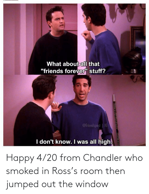 ross: Happy 4/20 from Chandler who smoked in Ross's room then jumped out the window