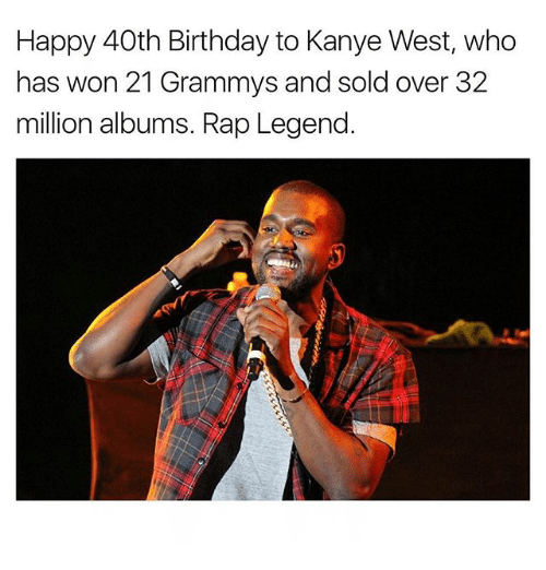 Birthday, Grammys, and Kanye: Happy 40th Birthday to Kanye West, who  has won 21 Grammys and sold over 32  million albums. Rap Legend