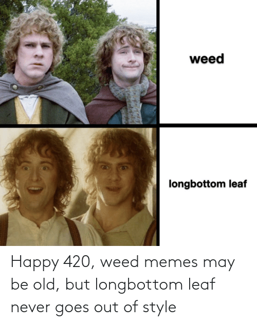 Weed Memes: Happy 420, weed memes may be old, but longbottom leaf never goes out of style
