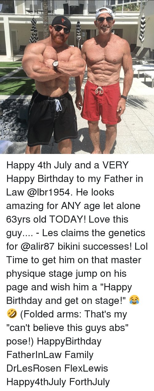 "father in law: Happy 4th July and a VERY Happy Birthday to my Father in Law @lbr1954. He looks amazing for ANY age let alone 63yrs old TODAY! Love this guy.... - Les claims the genetics for @alir87 bikini successes! Lol Time to get him on that master physique stage jump on his page and wish him a ""Happy Birthday and get on stage!"" 😂🤣 (Folded arms: That's my ""can't believe this guys abs"" pose!) HappyBirthday FatherInLaw Family DrLesRosen FlexLewis Happy4thJuly ForthJuly"