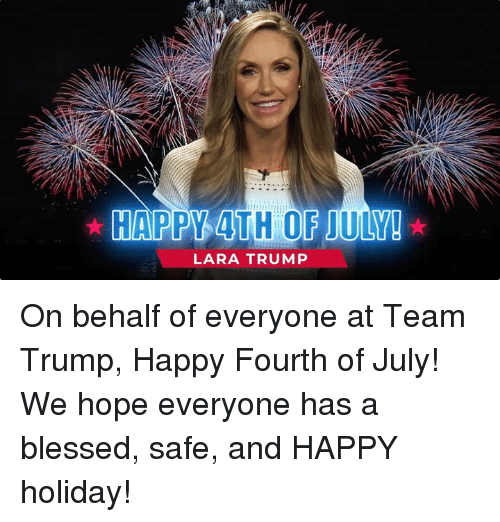 happy 4th of july: HAPPY 4TH OF JULY!  LARA TRUMP On behalf of everyone at Team Trump, Happy Fourth of July! We hope everyone has a blessed, safe, and HAPPY holiday!