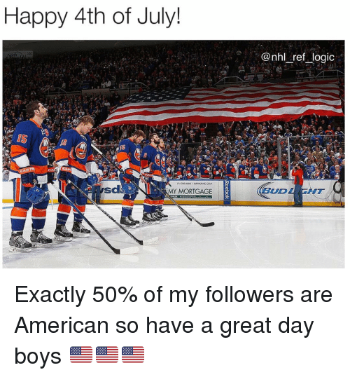 happy 4th of july: Happy 4th of July!  @nhl ref logic  sd  MY MORTGAGE  BUD  AT Exactly 50% of my followers are American so have a great day boys 🇺🇸🇺🇸🇺🇸