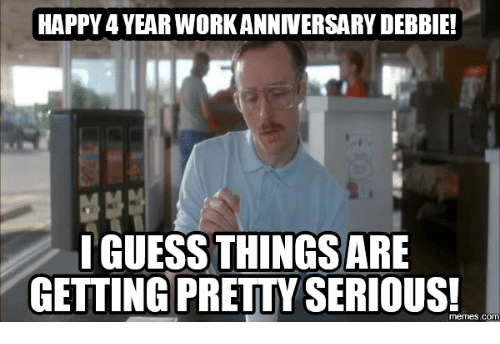 happy 4yearworkanniversary debbie i guess things are getting premyserious com 16150606 🔥 25 best memes about work anniversary meme work anniversary memes