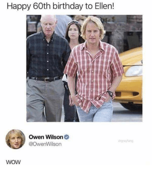 60th birthday: Happy 60th birthday to Ellen!  Owen Wilson  @OwenWilson  igrayling  WoW