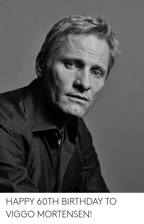 60th birthday: HAPPY 60TH BIRTHDAY TO VIGGO MORTENSEN!