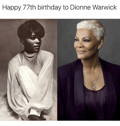 Birthday, Memes, and Happy: Happy 77th birthday to Dionne Warwick