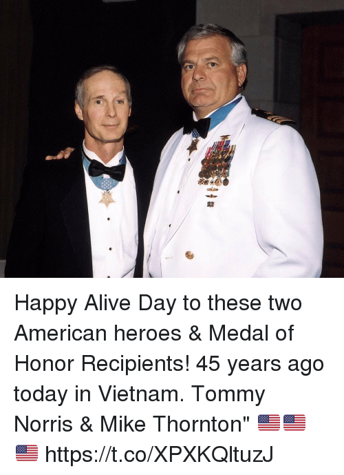 "medal of honor: Happy Alive Day to these two American heroes & Medal of Honor Recipients! 45 years ago today in Vietnam. Tommy Norris & Mike Thornton"" 🇺🇸🇺🇸🇺🇸 https://t.co/XPXKQltuzJ"