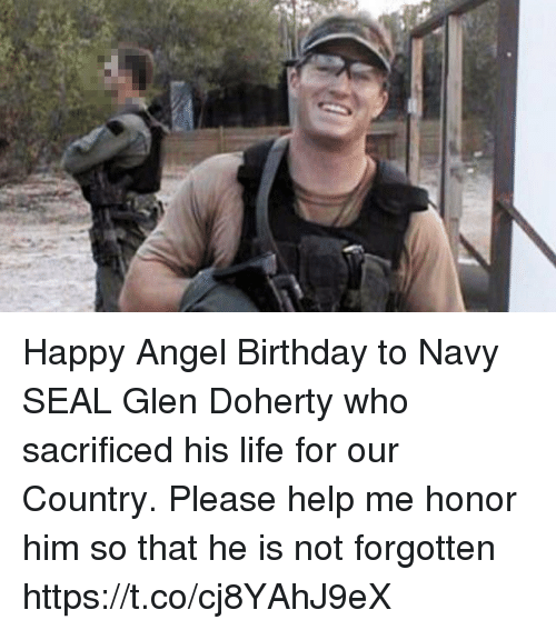 Birthday, Life, and Memes: Happy Angel Birthday to Navy SEAL Glen Doherty who sacrificed his life for our Country. Please help me honor him so that he is not forgotten https://t.co/cj8YAhJ9eX