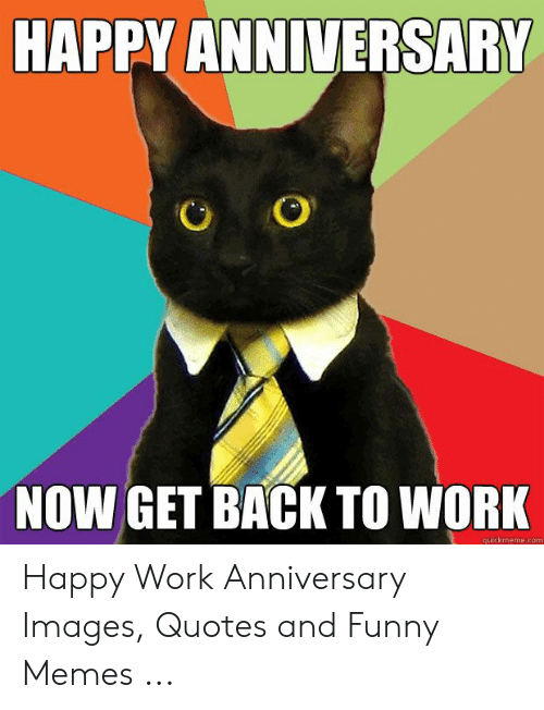 Happy Work Anniversary: HAPPY ANNIVERSARY  NOW GET BACK TO WORK  uickmeme.com Happy Work Anniversary Images, Quotes and Funny Memes ...