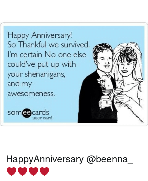Shenanigans, Girl Memes, and Awesome: Happy Anniversary!  So Thankful we survived  I'm certain No one else  could've put up with  your shenanigans  and my  awesomeness.  ee  cards  user card HappyAnniversary @beenna_ ❤️❤️❤️❤️
