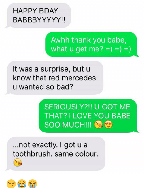 i love you babe: HAPPY BDAY  BABBBYYYYY!!  Awhh thank you babe,  It was a surprise, but u  know that red mercedes  u wanted so bad?  SERIOUSLY?!! U GOT ME  THAT? I LOVE YOU BABE  SOO MUCH!  ...not exactly. got u a  toothbrush. same colour. 😏😂😭
