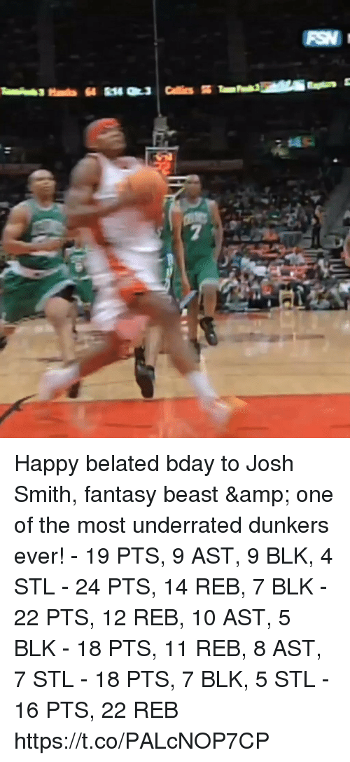 Happy Belated: Happy belated bday to Josh Smith, fantasy beast & one of the most underrated dunkers ever!   - 19 PTS, 9 AST, 9 BLK, 4 STL - 24 PTS, 14 REB, 7 BLK - 22 PTS, 12 REB, 10 AST, 5 BLK - 18 PTS, 11 REB, 8 AST, 7 STL - 18 PTS, 7 BLK, 5 STL - 16 PTS, 22 REB  https://t.co/PALcNOP7CP