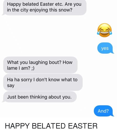 Happy Belated: Happy belated Easter etc. Are you  in the city enjoying this snow?  yes  What you laughing bout? Hovw  lame l am? ;)  Ha ha sorry I don't know what to  say  Just been thinking about you.  And? HAPPY BELATED EASTER