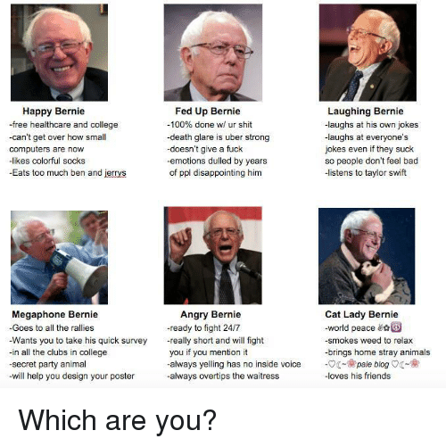 disappoint: Happy Bernie  free  healthcare and college  -can't get over how small  computers are now  kes colorful socks  Eats too much ben and jerrys  Megaphone Bernie  Goes to all the rallies  Wants you to take his quick survey  -in all the clubs in college  -secret party animal  will help you design your poster  Fed Up Bernie  Laughing Bernie  100% done w/ ur shit  -laughs at his own jokes  -death glare is uber strong  laughs at everyone's  doesn't give a fuck  jokes even if they suck  -emotions dulled by years  so people don't feel bad  of ppl disappointing h  -listens to taylor swift  Angry Bernie  Cat Lady Bernie  eady to fight 24/7  world peace  really short and will fight  -smokes weed to relax  you if you mention it  brings home stray animals  always yelling has no inside voice  pale blog  always overtips the waitress  -loves his friends Which are you?