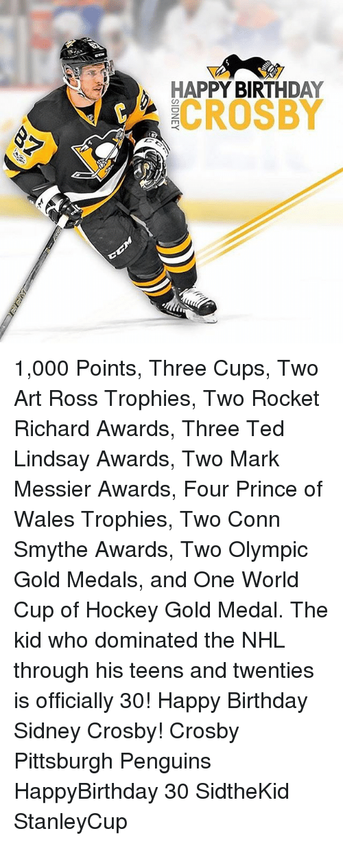 Birthday, Hockey, and Memes: HAPPY BIRTHDAY  7gk CROSBY 1,000 Points, Three Cups, Two Art Ross Trophies, Two Rocket Richard Awards, Three Ted Lindsay Awards, Two Mark Messier Awards, Four Prince of Wales Trophies, Two Conn Smythe Awards, Two Olympic Gold Medals, and One World Cup of Hockey Gold Medal. The kid who dominated the NHL through his teens and twenties is officially 30! Happy Birthday Sidney Crosby! Crosby Pittsburgh Penguins HappyBirthday 30 SidtheKid StanleyCup