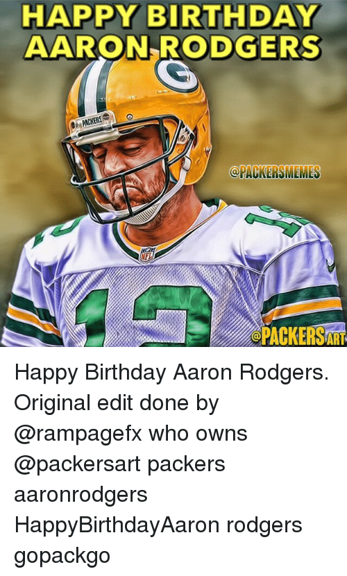 Aaron Rodgers, Birthday, and Green Bay Packers: HAPPY BIRTHDAY  AARON RODGERS  @PACKERS MEMES  OPACKERSAAT Happy Birthday Aaron Rodgers. Original edit done by @rampagefx who owns @packersart packers aaronrodgers HappyBirthdayAaron rodgers gopackgo