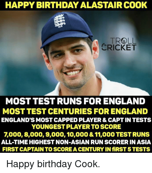 Asian, England, and Memes: HAPPY BIRTHDAY ALASTAIRCOOK  TROLL  CRICKET  MOST TEST RUNS FOR ENGLAND  MOST TEST CENTURIES FOR ENGLAND  ENGLAND'S MOST CAPPED PLAYER & CAPT IN TESTS  YOUNGEST PLAYER TO SCORE  7000, 8,000, 9,000, 10,000 &11,000 TESTRUNS  ALL TIMEHIGHESTNON-ASIAN RUN SCORERIN ASIA  FIRST CAPTAIN TO SCOREACENTURYINfiRST 5 TESTS Happy birthday Cook. <monster>