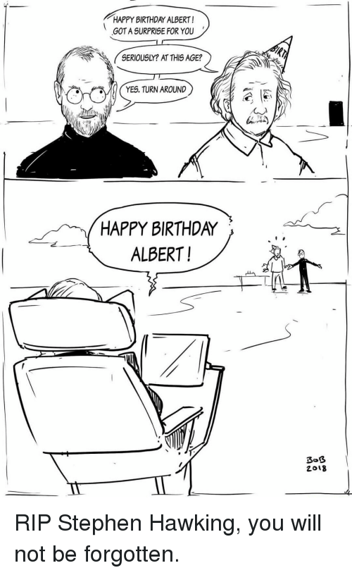 Birthda: HAPPY BIRTHDAY ALBERT!  GOT A SURPRISE FOR YOU  SERIOUSLY? AT THIS AGE?  YES. TURN AROUND  HAPPY BIRTHDA〉 、 2  ALBERT!  2018 <p>RIP Stephen Hawking, you will not be forgotten.</p>