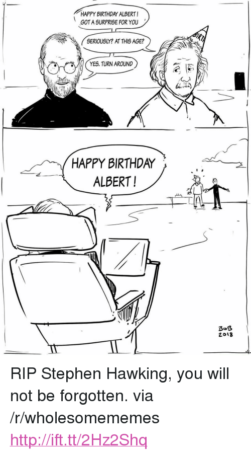"Birthda: HAPPY BIRTHDAY ALBERT!  GOT A SURPRISE FOR YOU  SERIOUSLY? AT THIS AGE?  YES. TURN AROUND  HAPPY BIRTHDA〉 、 2  ALBERT!  2018 <p>RIP Stephen Hawking, you will not be forgotten. via /r/wholesomememes <a href=""http://ift.tt/2Hz2Shq"">http://ift.tt/2Hz2Shq</a></p>"