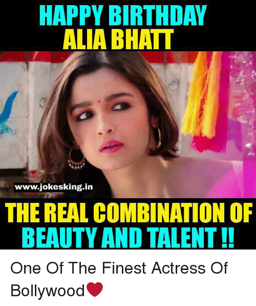 Memes, Alia Bhatt, and 🤖: HAPPY BIRTHDAY  ALIA BHATT  www.jokesking in  THE REAL COMBINATION OF  BEAUTY AND TALENT!! One Of The Finest Actress Of Bollywood❤