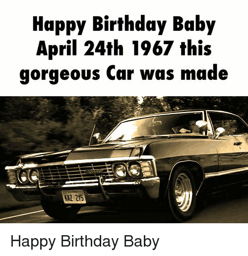 memes: Happy Birthday Baby  April 24th 1967 this  gorgeous Car was made Happy Birthday Baby