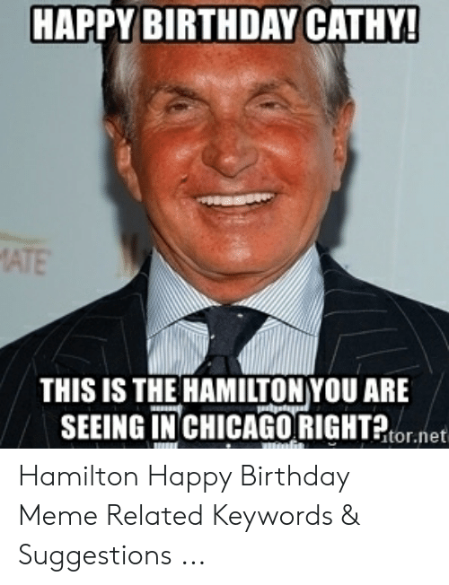 Hamilton Birthday: HAPPY BIRTHDAY CATHY!  MATE  THIS IS THE HAMILTON YOU ARE  SEEING IN CHICAGORIGHTor.net Hamilton Happy Birthday Meme Related Keywords & Suggestions ...