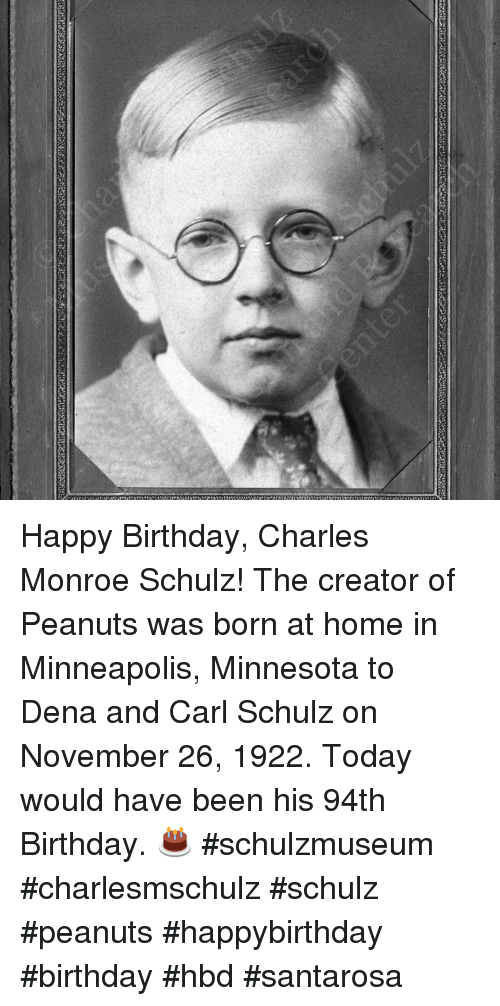 Birthday, Memes, and Happy Birthday: Happy Birthday, Charles Monroe Schulz! The creator of Peanuts was born at home in Minneapolis, Minnesota to Dena and Carl Schulz on November 26, 1922. Today would have been his 94th Birthday. 🎂 #schulzmuseum #charlesmschulz #schulz #peanuts #happybirthday #birthday #hbd #santarosa