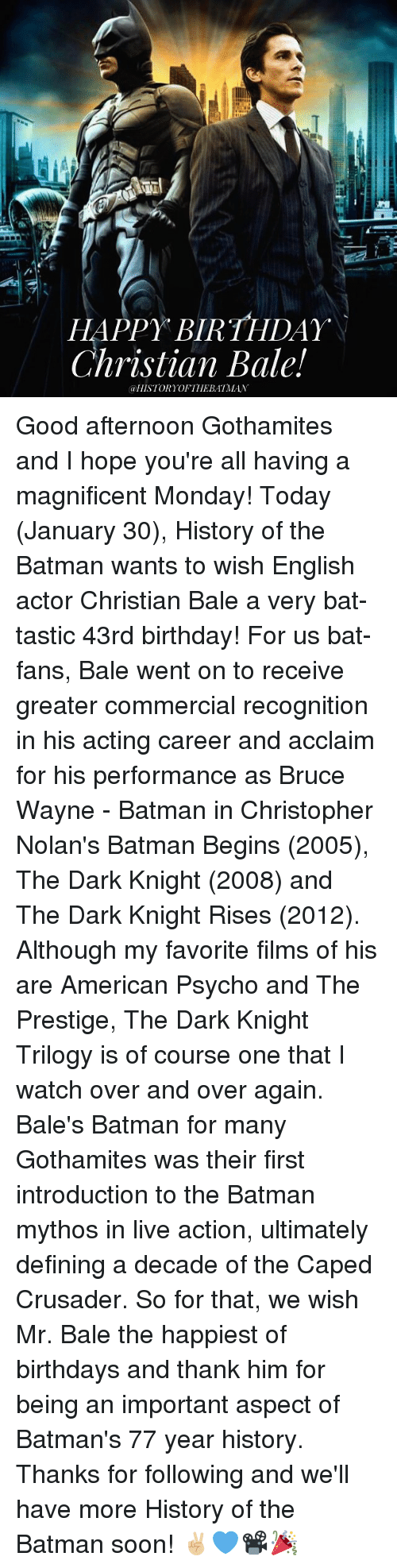 dark knight rises: HAPPY BIRTHDAY  Christian Bale!  @HISTORY OF THE BATMAN Good afternoon Gothamites and I hope you're all having a magnificent Monday! Today (January 30), History of the Batman wants to wish English actor Christian Bale a very bat-tastic 43rd birthday! For us bat-fans, Bale went on to receive greater commercial recognition in his acting career and acclaim for his performance as Bruce Wayne - Batman in Christopher Nolan's Batman Begins (2005), The Dark Knight (2008) and The Dark Knight Rises (2012). Although my favorite films of his are American Psycho and The Prestige, The Dark Knight Trilogy is of course one that I watch over and over again. Bale's Batman for many Gothamites was their first introduction to the Batman mythos in live action, ultimately defining a decade of the Caped Crusader. So for that, we wish Mr. Bale the happiest of birthdays and thank him for being an important aspect of Batman's 77 year history. Thanks for following and we'll have more History of the Batman soon! ✌🏼️💙📽🎉