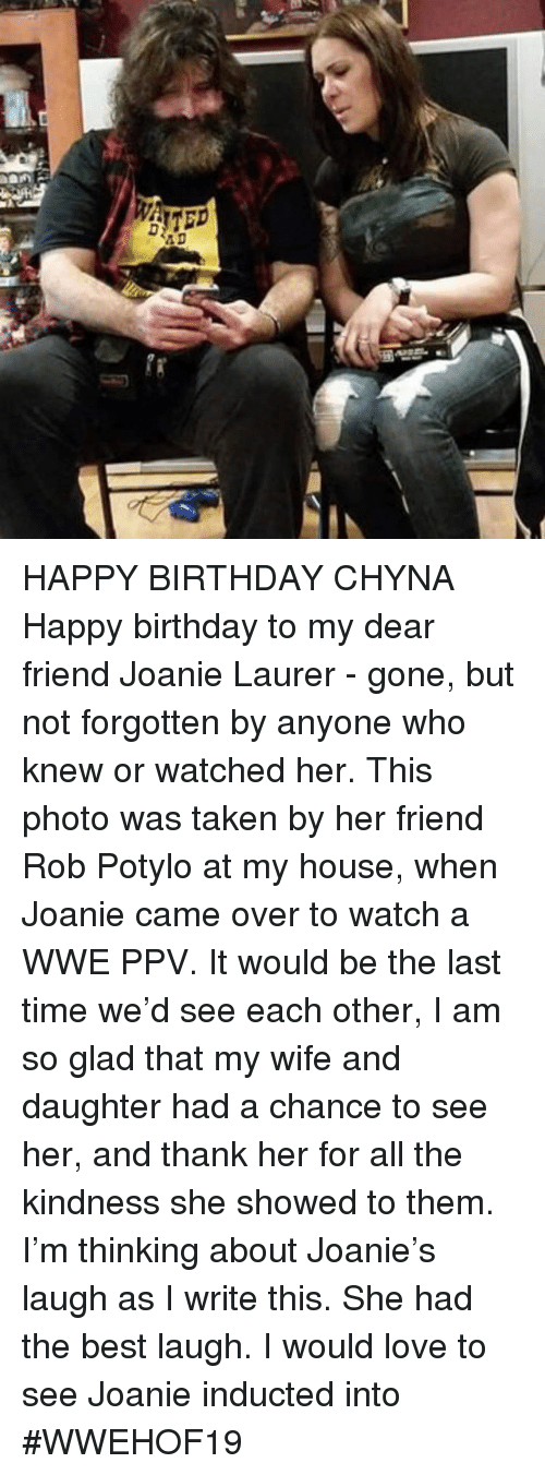 chyna: HAPPY BIRTHDAY CHYNA  Happy birthday to my dear friend Joanie Laurer - gone, but not forgotten by anyone who knew or watched her. This photo was taken by her friend Rob Potylo at my house, when Joanie came over to watch a WWE PPV. It would be the last time we'd see each other,  I am so glad that my wife and daughter had a chance to see her, and thank her for all the kindness she showed to them. I'm thinking about Joanie's laugh as I write this. She had the best laugh.  I would love to see Joanie inducted into #WWEHOF19