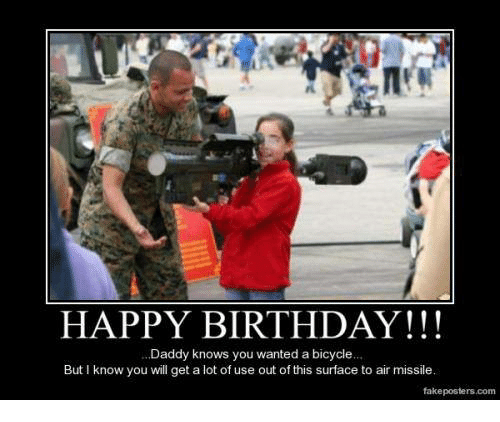 Birthday, Fake, and Happy Birthday: HAPPY BIRTHDAY  .Daddy knows you wanted a bicycle...  But know you will get a lot of use out ofthis surface to air missile.  fake posters com