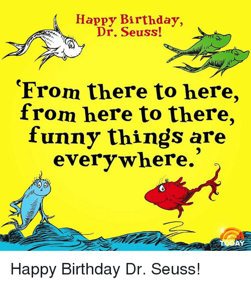 Happy Birthday Dr Seuss! From There To Here From Here To There Funny Things Are Everywhere Happy