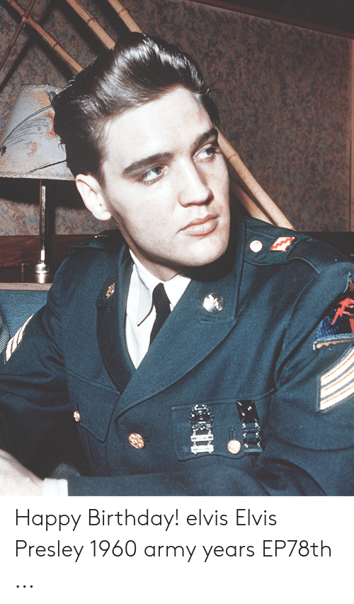Happy Birthday Elvis: Happy Birthday! elvis Elvis Presley 1960 army years EP78th ...