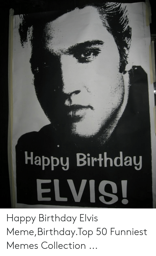 Happy Birthday Elvis: Happy Birthday  ELVIS! Happy Birthday Elvis Meme,Birthday.Top 50 Funniest Memes Collection ...