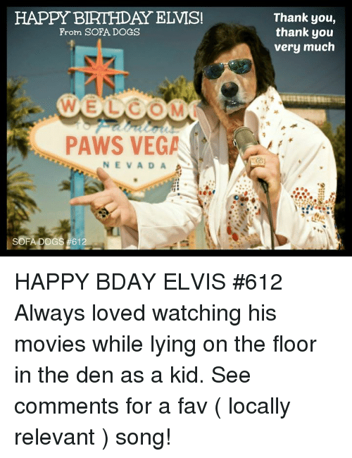 Happy Birthday Elvis: HAPPY BIRTHDAY ELVIS!  Thank you,  thank you  very much  From SOFA DOGS  WELCOM  PAWS VEGA  NEVADA HAPPY BDAY ELVIS #612 Always loved watching his movies while lying on the floor in the den as a kid. See comments for a fav ( locally relevant ) song!