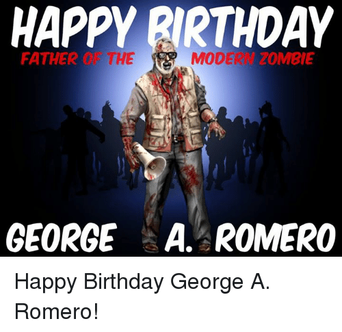 Happy Birthday George: HAPPY BIRTHDAY  FATHER  THE  MODE ZOMBIE  GEORGE ROMERO Happy Birthday George A. Romero!