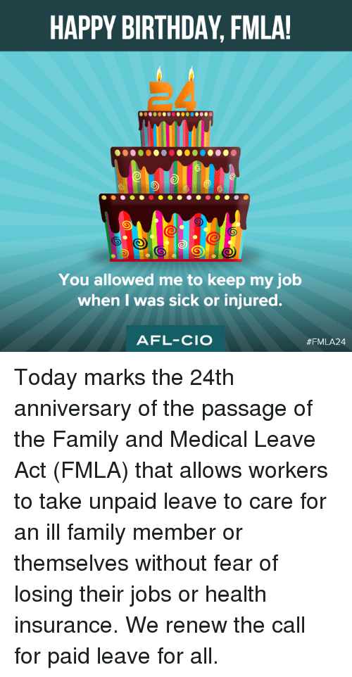 the passage: HAPPY BIRTHDAY, FMLA!  You allowed me to keep my job  when I was sick or injured.  AFL-CIO  Today marks the 24th anniversary of the passage of the Family and Medical Leave Act (FMLA) that allows workers to take unpaid leave to care for an ill family member or themselves without fear of losing their jobs or health insurance.  We renew the call for paid leave for all.