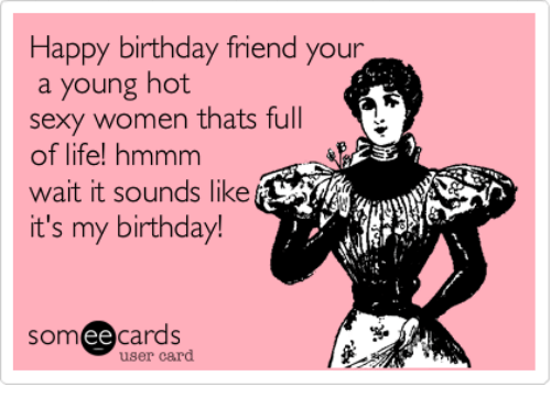 Happy Birthday Friend Your A Young Hot Sexy Women Thats Full Of Life