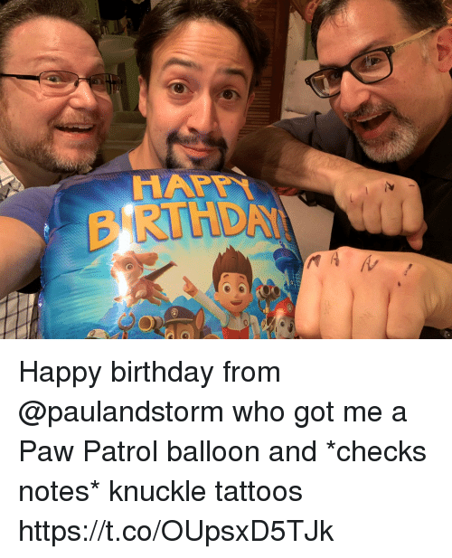 balloon: Happy birthday from @paulandstorm who got me a Paw Patrol balloon and *checks notes* knuckle tattoos https://t.co/OUpsxD5TJk